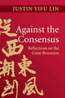 Against the Consensus: Reflections on the Great Recession by Justin Yifu Lin (Hardback, 2013)