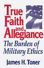 True Faith and Allegiance: The Burden of Military Ethics by James Hugh Toner (Hardback, 1995)