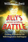 Billy's Never-Ending Battle: Creating a Wonderful Life with Imagination and Purpose by William G Brett (Paperback / softback, 2011)