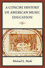 A Concise History of American Music Education by Michael Mark (Hardback, 2008)