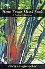 How Trees Must Feel: A Poetry Collection by Chris Longenecker (Paperback, 2011)