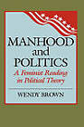 Manhood and Politics: A Feminist Reading in Political Theory by Wendy L. Brown (Hardback, 1988)