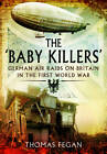The 'Baby Killers': German Air Raids on Britain in the First World War by Thomas Fegan (Paperback, 2013)