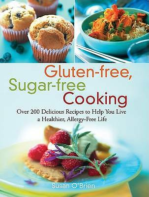 Gluten-free, Sugar-free Cooking: Over 200 Delicious Recipes to Help You Live a H