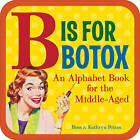B is for Botox: An Alphabet Book for the Middle Aged by Ross Petras, Kathryn Petras (Board book, 2009)