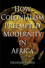 How Colonialism Preempted Modernity in Africa by Olufemi Taiwo (Paperback, 2010)
