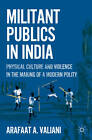 Militant Publics in India: Physical Culture and Violence in the Making of a Modern Polity: 2011 by Arafaat A. Valiani (Hardback, 2011)