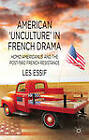 American 'Unculture' in French Drama: Homo Americanus and the Post-1960 French Resistance by Les Essif (Hardback, 2013)