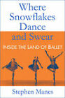 Where Snowflakes Dance and Swear: Inside the Land of Ballet by Stephen Manes (Hardback, 2011)