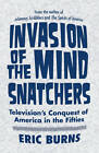 Invasion of the Mind-Snatchers: Television's Conquest of America in the Fifties by Eric Burns (Hardback, 2010)