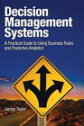 Decision Management Systems: A Practical Guide to Using Business Rules and Predictive Analytics by James Taylor (Paperback, 2011)