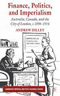 Finance, Politics, and Imperialism: Australia, Canada and the City of London, C.1896-1914 by Andrew Dilley (Hardback, 2011)