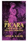 The Picara: From Hera to Fantasy Heroine by Anne K Kaler (Paperback, 1991)