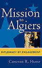 Mission to Algiers: Diplomacy by Engagement by Cameron R. Hume (Hardback, 2006)