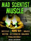 Mad Scientist Muscle: Build  Monster  Mass with Science-Based Training by Nick Nilsson (Paperback, 2012)