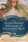 The Inconvenient Marriage of Charlotte Beck: A Novel by Kathleen Y'Barbo (Paperback, 2011)