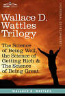 Wallace D. Wattles Trilogy: The Science of Being Well, the Science of Getting Rich & the Science of Being Great by Wallace D Wattles (Hardback, 2010)