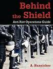 Behind the Shield: Anti-Riot Operations Guide by A Hunsicker (Paperback / softback, 2011)