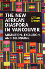 The New African Diaspora in Vancouver: Migration, Exclusion and Belonging by Gillian Creese (Hardback, 2011)