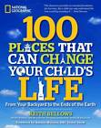 100 Places That Can Change Your Child's Life: From Your Backyard to the Ends of the Earth by Keith Bellows (Paperback, 2012)