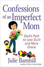 Confessions of an Imperfect Mom: God's Path to Less Guilt and More Grace by Julie Ann Barnhill (Paperback, 2011)