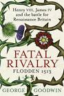 Fatal Rivalry, Flodden 1513: Henry VIII, James IV and the battle for Renaissance Britain by George Goodwin (Hardback, 2013)