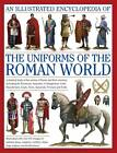 An Illustrated Encyclopedia of the Uniforms of the Roman World: A Detailed Study of the Armies of Rome and Their Enemies, Including the Etruscans, Samnites, Carthaginians, Celts, Macedonians, Gauls, Huns, Sassaids, Persians and Turks by Kevin F. Kiley (Hardback, 2012)