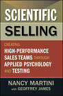Scientific Selling: Creating High Performance Sales Teams Through Applied Psychology and Testing by Geoffrey James, Nancy Martini (Hardback, 2012)