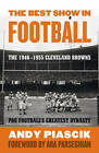 The Best Show in Football: The 1946-1955 Cleveland Browns - Pro Football's Greatest Dynasty by Andy Piascik (Paperback, 2010)