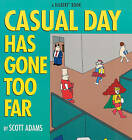 Casual Day Has Gone Too Far: A Dilbert Book by Scott Adams (Paperback)