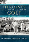 Heroines of African American Golf: The Past, the Present, and the Future by M. Mikell Johnson Ph.D. (Hardback, 2010)