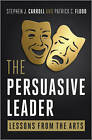 The Persuasive Leader: Lessons from the Arts by Stephen J. Carroll, Patrick C. Flood (Hardback, 2010)