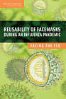Reusability of Facemasks During an Influenza Pandemic: Facing the Flu by Institute of Medicine, National Academy of Sciences, Board on Health Sciences Policy, Committee on the Development of Reusable Facemasks for Use During an Influenza Pandemic (Paperback, 2006)