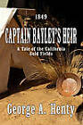 Captain Bayley's Heir: A Tale Of The California Gold Fields by George A Henty (Paperback, 2011)