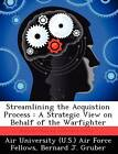 Streamlining the Acquistion Process: A Strategic View on Behalf of the Warfighter by Bernard J Gruber (Paperback / softback, 2012)