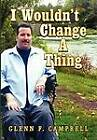 I Wouldn't Change a Thing by Glenn F Campbell (Hardback, 2012)