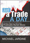 Just a Trade a Day: Simple Ways to Profit from Predictable Market Moves by Michael Jardine (Hardback, 2010)