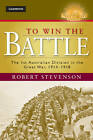 To Win the Battle: The 1st Australian Division in the Great War 1914 - 1918 by Robert Stevenson (Hardback, 2012)