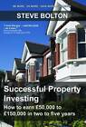 Successful Property Investing: How to Earn GBP50,000 to GBP150,000 in Two to Five Years by Steve Bolton (Paperback, 2012)