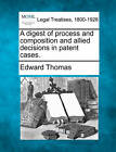 A Digest of Process and Composition and Allied Decisions in Patent Cases. by Mr Edward Thomas (Paperback / softback, 2010)