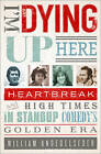 I'm Dying Up Here: Heartbreak and High Times in Stand-up Comedy's Golden Era by William Knoedelseder (Paperback, 2010)