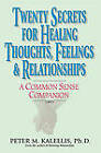 Twenty Secrets to Healing Thoughts, Feelings, & Relationships: A Common Sense Companion by Peter Kalellis (Paperback, 2005)