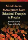 Mindfulness- and Acceptance-Based Behavioral Therapies in Practice by Susan M. Orsillo, Lizabeth Roemer (Paperback, 2011)