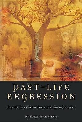 PAST LIFE REGRESSION: How to Learn from the Lives You Have Lived, Markham, Ursul