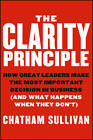 Clarity Principle: How Great Leaders Make the Most Important Decision in Business (and What Happens When They Don't) by Chatham Sullivan (Hardback, 2013)