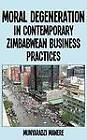 Moral Degeneration in Contemporary Zimbabwean Business Practices by Munyaradzi Mawere (Paperback, 2011)