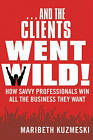 And the Clients Went Wild!: How Savvy Professionals Win All the Business They Want by Maribeth Kuzmeski (Hardback, 2010)