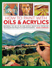 How to Paint with Oils & Acrylics: Mastering the Use of Oil and Acrylic Paints with Step-by-step Techniqhes and Projects, in 200 Photographs by Hazel Harrison (Hardback, 2013)