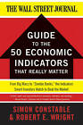 The WSJ Guide to the 50 Economic Indicators That Really Matter: From Big Macs to  Zombie Banks,  the Indicators Smart Investors Watch to Beat the Market by Robert E. Wright, Simon Constable (Paperback, 2011)