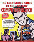 The Geek Squad Guide to Solving Any Computer Glitch: The Technophobe's Guide to Troubleshooting, Equipment, Installation, Maintenance, and Saving Your Data in Almost Any Personal Computing Crisis by Robert Stephens (Paperback, 1999)